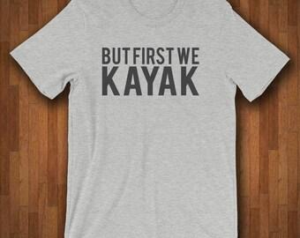 Kayak Shirt - Kayaker Gift - Kayaking Shirt - But First We Kayak - Paddle Life - Kayak Gifts