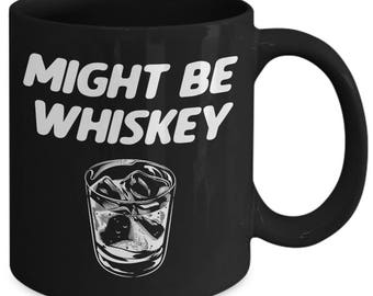 Might Be Whiskey Alcohol Liquor Coffee Mug