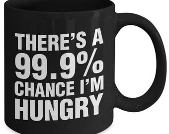 There's A 99.9 Percent I'm Hungry Funny Starving Coffee Mug