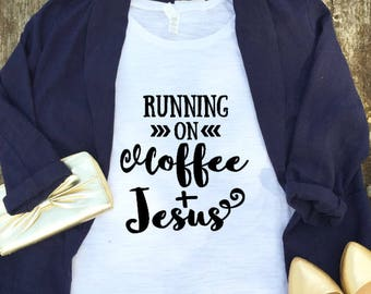 Jesus Shirt - Coffee and Jesus Shirt - Coffee and Jesus - Jesus and Coffee - Fueled by Jesus and Coffee - Running on Coffee and Jesus