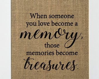 UNFRAMED When Someone You Love Become A Memory / Burlap Print Sign 5x7 8x10 / Rustic Vintage Home Decor Memorial Love House Sign