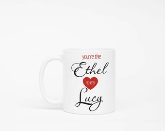 I Love Lucy Gift, You're the Ethel to my Lucy Mug, Lucy Ricardo, Ethel Mertz, Best Friends Gift, Friends Mug, Gift for Best Friend