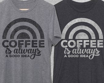 Coffee Gift - Coffee Is Always A Good Idea Shirt - Funny Coffee Shirts - Funny tshirts - Funny Coffee Gifts - Gifts for Coffee Lovers