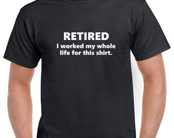 Retired: I Worked My Whole Life for This Shirt- Retired Tshirt- Retirement Gift for Men- Funny Retirement Gift