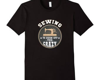 Sewing Tee - Sewing Gift Idea - Seamstress Top - Funny Sewing Shirt  - Seamstress Shirt - Sewing To Burn Off The Crazy