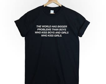 The world has bigger problems then boys who kiss boys and girls who kiss girls tshirt shirt tee equality gay parade love tumblr men women