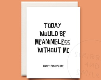 Today would be meaningless without me - greeting card - Fathers day card - dad card - funny father's day card