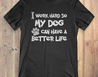 Dog Lover Owner Gift T-shirt: I Work Hard So My Dog Can Have a Better Life