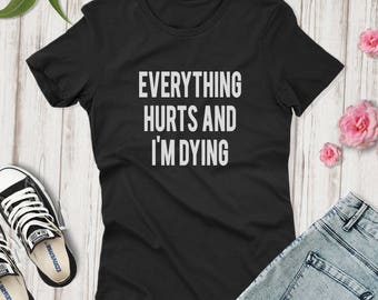 Everything Hurts and I'm Dying Shirt, Funny Workout Shirt,  CrossFit Shirt, Mom Shirt ,Gym Shirt for mom, Funny Womens tee gift,  Mom Shirt,