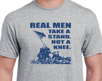 Real Men Take A Stand, Not A knee T-shirt. Anti-Anthem protest tee. Show your support for our troops, our flag and the USA!