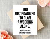 Will you Be My Matron of Honor Card, Too Disorganized to Plan A Wedding Alone, Funny, Bridal Cards, Party, Gift, Bridesmaid, Maid, Wedding