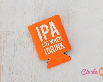 IPA Lot When I Drink Can KOOZIE® - Personalized Beer/Soda Can Hugger | funny beer drinker gift | beach vacation | white elephant gift