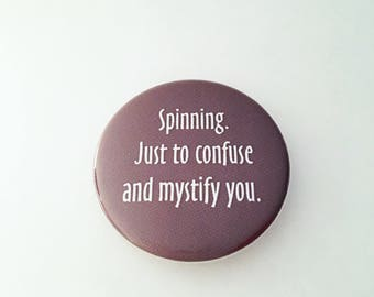 "1.50"" Pinback button ""Spinning. Just to confuse and mystify you."""