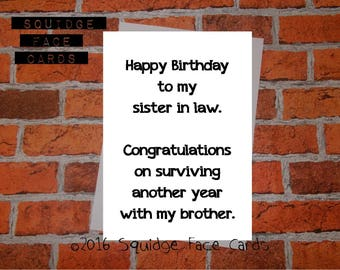 Funny birthday card - Happy birthday to my sister in law. Congratulations on surviving another year with my brother/sister