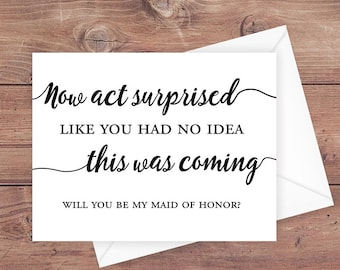 Will you be my maid of honor card - now act surprised like you had no idea this was coming - be my maid of honor card - PRINTABLE