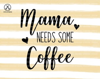 Mama needs some Coffee - svg dxf eps png cut file - silhouette  - cricut - cutting machine