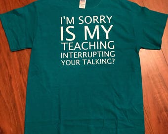 Sorry is my teaching interupting your talking? t-shirt, tank, or long sleeve