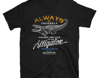 Always Be Yourself Unless You Can Be An Alligator T Shirt
