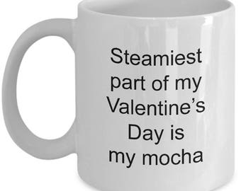 Valentine's Day Mug - Steamiest part of my Valentine's Day is my mocha- Funny gift for your valentine - Coffee Lover