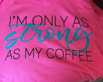 I'm Only As Strong As My Coffee Tshirt