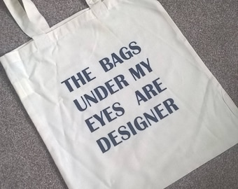 The bags under my eyes are designer-  tote shopping bag, fashion tote, designer bag, customise yours, customize, fashion bag, shopping