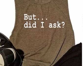But Did I Ask Muscle Tank - Gym Tank top - Funny Muscle tank - Funny Gym Tank - Tank for women- tank for her - workout - fitness tank - tank