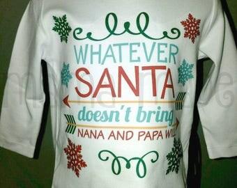 Boy's Christmas Shirt,Whatever Santa Doesn't Bring Nana and Papa Will,Funny Christmas Shirt,Cute Christmas Shirt,Boy's Xmas Shirt,funny xmas