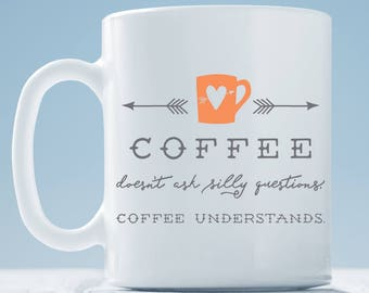 Coffee Doesn't Ask Silly Questions Coffee Understands ~ Funny Coffee Mug ~ coffee lover gift