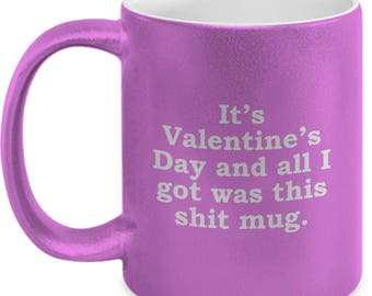 Funny Valentine's Day Gift All I Got Was This Shit Mug Sarcastic Hilarious Romantic Coffee Cup