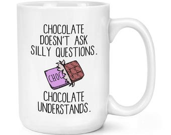 Chocolate Doesn't Ask Silly Questions Chocolate Understands 15oz Mighty Mug Cup