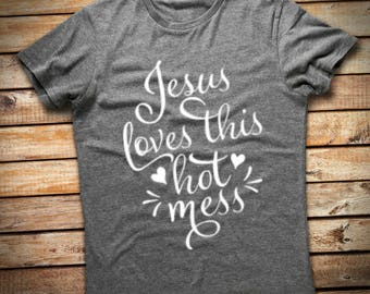 Jesus Loves This Hot Mess T-Shirt, Hot Mess T-Shirt, Jesus T-Shirt, Hot Mess Tee Shirt, Jesus Tee Shirt, Christian Shirt, Jesus Shirt