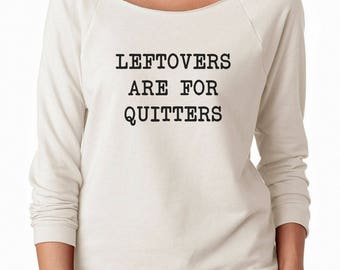 Leftovers Are For Quitters Shirt Fashion Shirt Gifts Quote Funny Tshirt Sweatshirt Off Shoulder Sweatshirt Teen Sweatshirt Women Sweatshirt