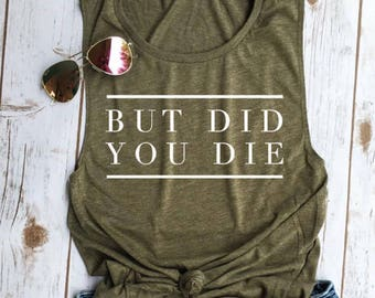 But Did You Die Muscle Tee, funny workout tank, gym shirt, funny shirt, workout shirt, beachbody tank, yoga shirt, hiking, olive