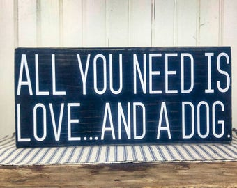 All You Need is Love and a Dog Funny Dog Lover Gift,  Dog Quote Sign, New Puppy Gift, Home Decor Dog Wood Sign, Dog Mom, Dog Person Gift