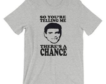 So You're Telling Me There's A Chance Unisex T-Shirt - Dumb And Dumber Quote