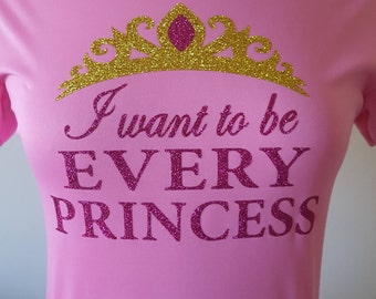 I Want to Be EVERY Princess - PINK VERSION - wicking or cotton tee with glitter bling wording!