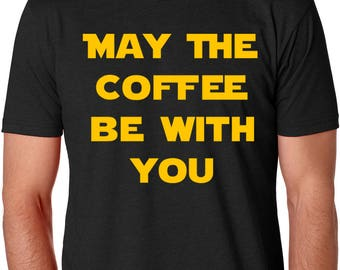 May the Coffee Be With You - Coffee Lover Shirt - But First Coffee Shirt - Coffee tshirt - Funny Coffee Quote Shirt - Star Wars Coffee