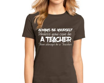 "Ladies Perfect Weight Shirt 100% Ring Spun Cotton ""Always Be a Teacher"" A Real Life Outfits original Positive Message Shirt Motivation"