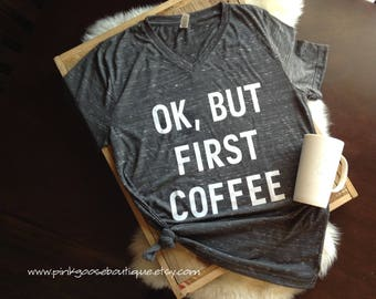 ok but first coffee, coffee shirt, ok but first coffee shirt, but first coffee, coffee v-neck, coffee tee, coffee shirt women, coffee tshirt