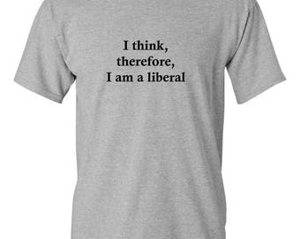 """Show your support as a political Liberal with this T-Shirt, """"I think, therefore, I am a liberal"""""""