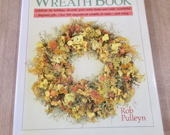 The Wreath Book by Rob Pulleyn over 100 Wreaths for all Seasons hardcover with dust jacket.