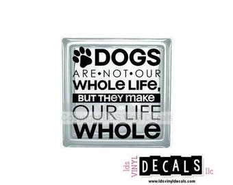 DOGS Are Not Our Whole Life, But They Make Our Life Whole - Family and Pet Vinyl Lettering for Glass Blocks - Animal Craft Decals