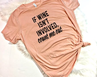 If wine isn't involved count me out, Wine Shirt, Funny Wine Shirt, Wine T Shirt, Funny Shirt, Wine Drinking Shirt, Funny Wine T Shirt