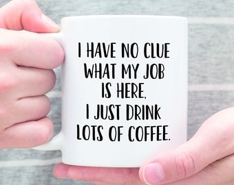 I Have No Clue What My Job Is Here I Just Drink Lots Of Coffee Funny Coworker Coffee Mug, Funny Coworker Gift