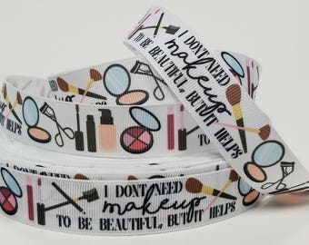 7/8 inch I Don't Need Makeup to be beautiful but it helps - Make up - Stylist - Cosmetics Beautician - Artist - Printed Grosgrain Ribbon