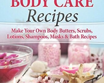 Organic Body Care: 101 Homemade Beauty Products Recipes-Make Your Own Body Butters, Body Scrubs, Lotions, Shampoos, Masks And Bath Recipes (