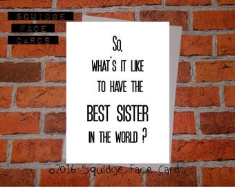 Funny birthday card - So, what's it like to have the best sister in the worlkd? Card for her, card for him, cheeky, sarcastic card, sibling