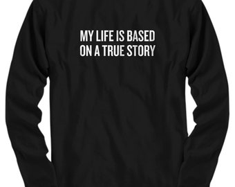 Funny Acting Shirt - Thespian Gift Idea - Theater Geeks - Actor, Actress - My Life Is Based On A True Story - Long Sleeve Tee