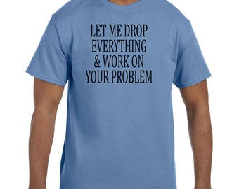 Funny Humor Tshirt Let Me Drop Everything and Work On Your Problem model xx50648