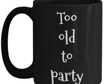 funny senior citizen mug-Too old to party-alcoholic gifts